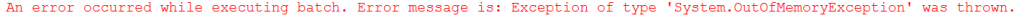 An error occurred while executing batch. Error message is: Exception of type 'System.OutOfMemoryException' was thrown.